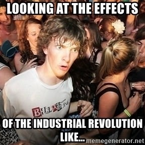 Sudden Realization Ralph - Looking at the effects  of the Industrial Revolution like...