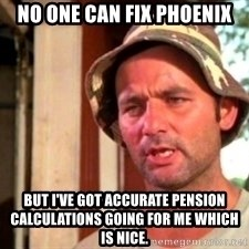 Bill Murray Caddyshack - No one can fix Phoenix but I've got accurate pension calculations going for me which is nice.