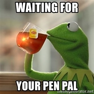 Kermit The Frog Drinking Tea - Waiting for  your pen pal