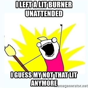 All the things - I left a lit burner unattended  I guess my not that lit anymore