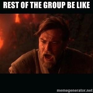 "Obi Wan Kenobi ""You were my brother!"" - Rest of the group be like"