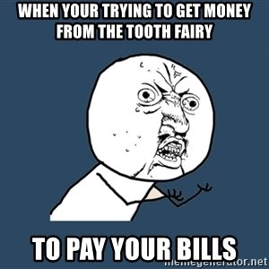 Y U No - when your trying to get money from the tooth fairy to pay your bills