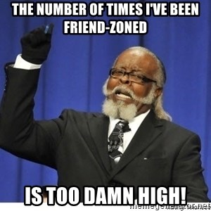 Too high - The number of times I've been friend-zoned Is too damn high!
