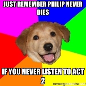 Advice Dog - Just remember philip never dies if you never listen to act 2