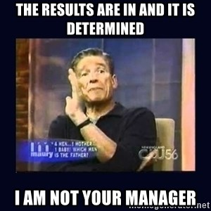 Maury Povich Father - The results are in and it is determined I am NOT your manager