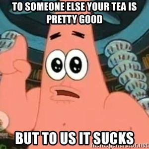 Patrick Says - to someone else your tea is pretty good but to us it sucks