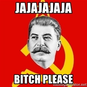 Stalin Says - JajajaJaja  bitch please