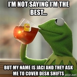 Kermit The Frog Drinking Tea - I'm not saying I'm the best... But my name is Jaci and they ask me to cover desk shifts