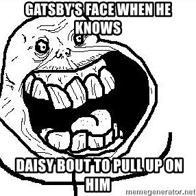 Happy Forever Alone - Gatsby's face when he knows  daisy bout to pull up on him
