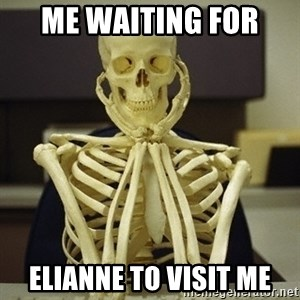Skeleton waiting - Me waiting for  Elianne to visit me