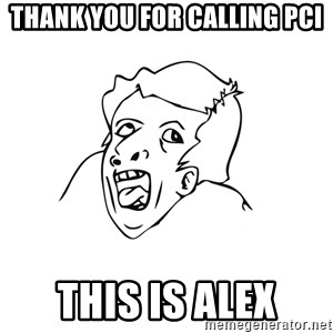 genius rage meme - Thank you for calling PCI This is Alex