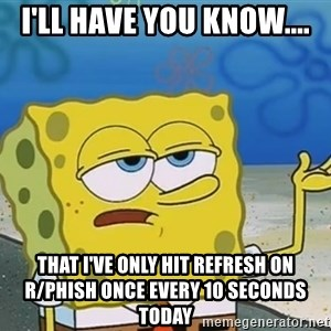 I'll have you know Spongebob - I'll have you know.... that I've only hit refresh on r/phish once every 10 seconds today