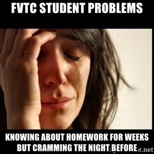 First World Problems - FVTC Student Problems Knowing about homework for weeks but cramming the night before