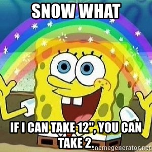"""Imagination - SNOW WHAT If I can take 12"""", you can take 2."""
