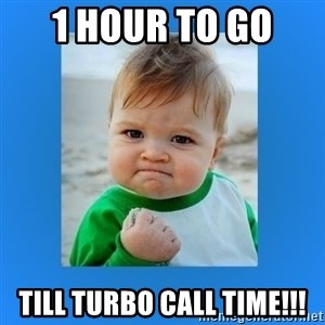 yes baby 2 - 1 hour to go  till Turbo Call Time!!!