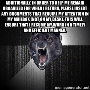 Insanity Wolf - Additionally, in order to help me remain organized for when I return, please insert any documents that require my attention in my mailbox (not on my desk). This will ensure that I resume my work in a timely and efficient manner.
