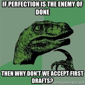 Philosoraptor - if perfection is the enemy of done then why don't we accept first drafts?