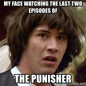 Conspiracy Keanu - My face watching the last two episodes of THE PUNISHER