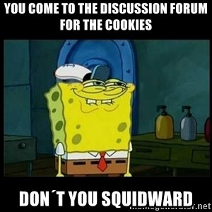 Don't you, Squidward? - You come to the discussion forum for the cookies Don´t you Squidward