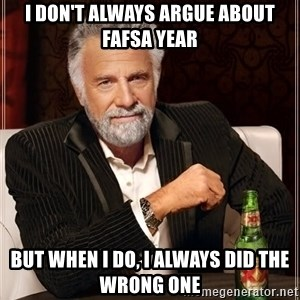 The Most Interesting Man In The World - I don't always argue about fafsa year but when i do, i always did the wrong one