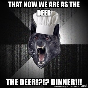Insanity Wolf - That now we are as the deer The deer!?!? Dinner!!!