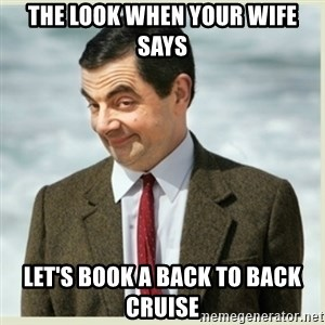 MR bean - the look when your wife says Let's book a back to back cruise