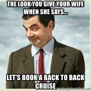 MR bean - the look you give your wife when she says... let's book a back to back cruise