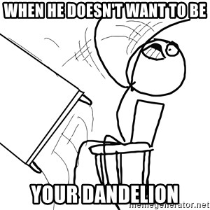 Desk Flip Rage Guy - when he doesn't want to be your dandelion