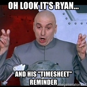 """dr. evil quote - Oh look it's Ryan... and his """"timesheet"""" reminder"""