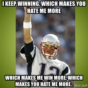 tom brady - I keep winning, which makes you hate me more Which makes me win more, which makes you hate me more..