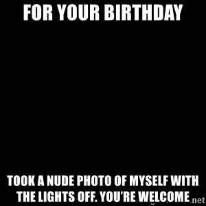 black background - For your birthday Took a nude photo of myself with the lights off. You're welcome