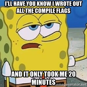 Only Cried for 20 minutes Spongebob - I'll have you know I wrote out all the compile flags And it only took me 20 minutes