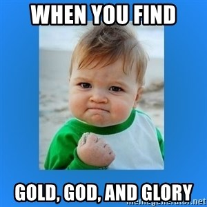 yes baby 2 - when you find  gold, god, and glory