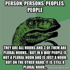 Philosoraptor - Person, persons, peoples, people They are all nouns and 3 of them are plural nouns... but in a way people is not a plural noun and is just a noun. But on the other hand, it is still a plural noun...