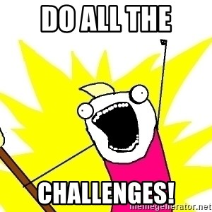 X ALL THE THINGS - Do all the challenges!