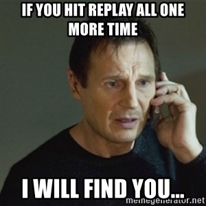 taken meme - If you hit replay all one more time I will find you...