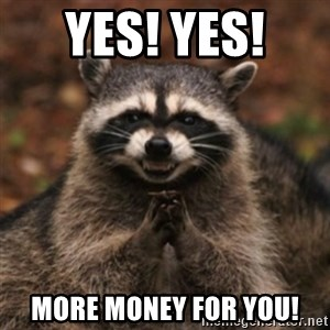 evil raccoon - Yes! Yes!  More Money for you!