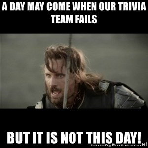 But it is not this Day ARAGORN - A day may come when our trivia team fails But it is not this day!