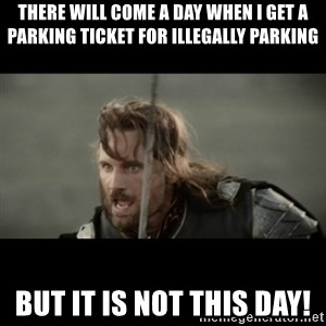 But it is not this Day ARAGORN - There will come a day when I get a parking ticket for illegally parking But it is not this day!