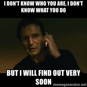 liam neeson taken - I don't know who you are, I don't know what you do But I will find out very soon