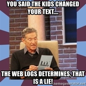 maury povich lol - You said the kids changed your text.... The web logs determines, that is a lie!