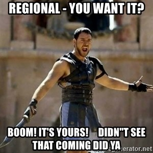 "GLADIATOR - REGIONAL - YOU WANT IT? BOOM! IT'S YOURS!     DIDN""T SEE THAT COMING DID YA"