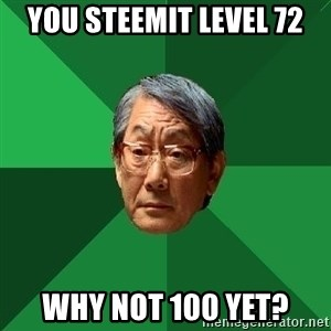 High Expectations Asian Father - You steemit level 72 why not 100 yet?