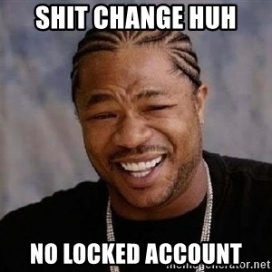 Yo Dawg - Shit change huh No locked account