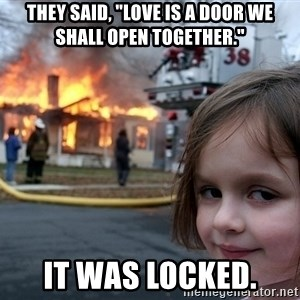"""Disaster Girl - They said, """"Love is a door we shall open together."""" It was locked."""