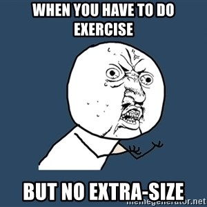 Y U No - when you have to do exercise but no extra-size
