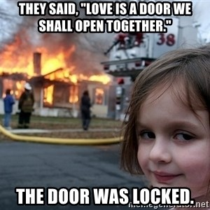 """Disaster Girl - They said, """"Love is a door we shall open together."""" The door was locked."""