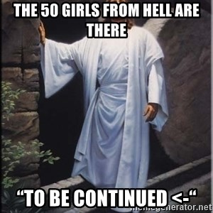 """Hell Yeah Jesus - the 50 girls from hell are there """"To Be Continued <-"""""""