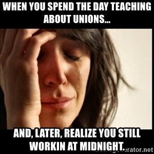 First World Problems - When you spend the day teaching about unions... and, later, realize you still workin at midnight.