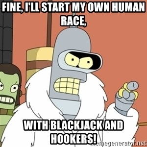 bender blackjack and hookers - Fine, I'll start my own Human race, With blackjack and hookers!